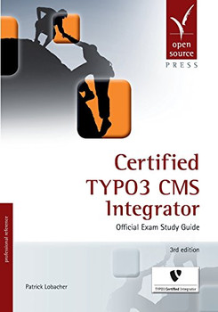 Certified TYPO3 CMS Integrator: Official Exam Study Guide - Lobacher, Patrick