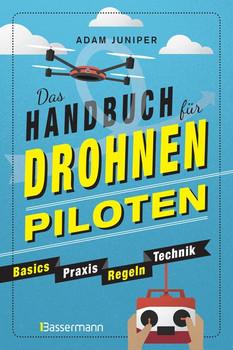 Das Handbuch für Drohnen-Piloten. Basics, Praxis, Technik, Regeln. Das erste Praxisbuch für alle Aspekte des ferngesteuerten Fliegens - Adam Juniper  [Taschenbuch]