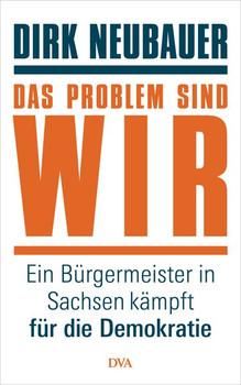 Das Problem sind wir: Ein Bürgermeister in Sachsen kämpft für die Demokratie - Dirk Neubauer  [Gebundene Ausgabe]