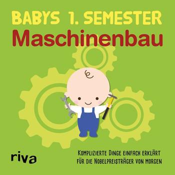 Babys erstes Semester – Maschinenbau. Komplizierte Dinge einfach erklärt für die Nobelpreisträger von morgen [Gebundene Ausgabe]