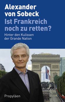 Ist Frankreich noch zu retten?: Hinter den Kulissen der Grande Nation - Alexander von Sobeck