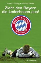 Zieht den Bayern die Lederhosen aus!: Das FC-Bayern-Hass-Buch - Torsten Geiling