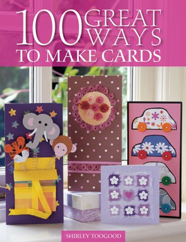 100 Great Ways to Make Cards - Toogood, Shirley