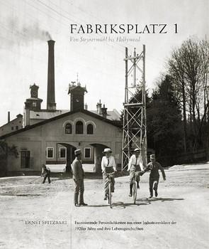 Fabriksplatz 1 - Von Steyrermühl bis Hollywood: Faszinierende Persönlichkeiten aus einer Industrieenklave der 1920er Jahre und ihre Lebensgeschichten - Spitzbart, Ernst