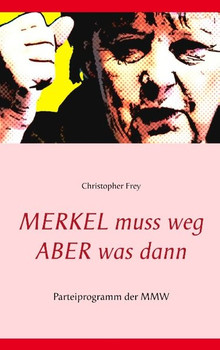 Merkel muss weg Aber was dann. Parteiprogramm der MMW - Christopher Frey  [Taschenbuch]