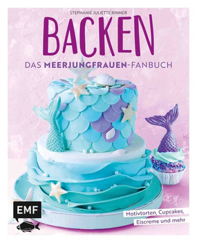 Backen - Das Meerjungfrauen-Fanbuch. Motivtorten, Cupcakes, Eiscreme und mehr - Stephanie Juliette Rinner  [Gebundene Ausgabe]