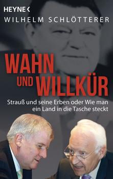 Wahn und Willkür: Strauß und seine Erben oder Wie man ein Land in die Tasche steckt - Schlötterer, Wilhelm