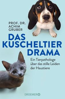 Das Kuscheltierdrama. Ein Tierpathologe über das stille Leiden der Haustiere - Achim Gruber  [Gebundene Ausgabe]