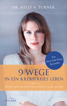 9 Wege in ein krebsfreies Leben: Wahre Geschichten von geheilten Menschen - Turner, Dr. Kelly A.