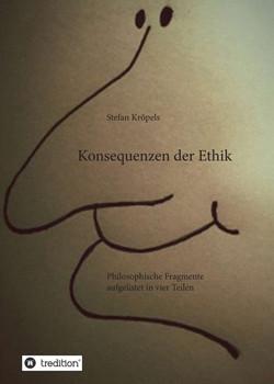 Konsequenzen der Ethik. Philosophische Fragmente aufgelistet in vier Teilen - Stefan Kröpels  [Taschenbuch]