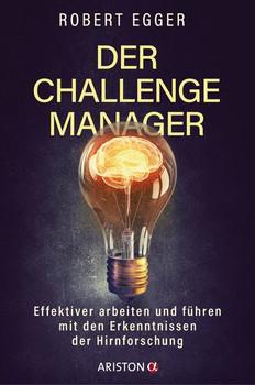 Der Challenge-Manager. Effektiver arbeiten und führen mit den Erkenntnissen der Hirnforschung - Robert Egger  [Gebundene Ausgabe]