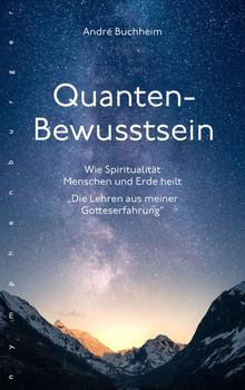 """Quanten-Bewusstsein. Wie Spiritualität Menschen und Erde heilt """"Die Lehren aus meiner Gotteserfahrung"""" - André Buchheim  [Gebundene Ausgabe]"""