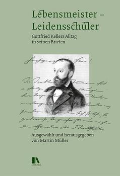 Lebensmeister – Leidensschüler. Gottfried Kellers Alltag in seinen Briefen - Martin Müller  [Gebundene Ausgabe]