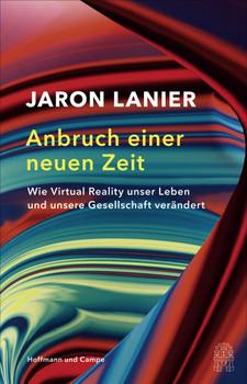 Anbruch einer neuen Zeit. Wie Virtual Reality unser Leben und unsere Gesellschaft verändert - Jaron Lanier  [Gebundene Ausgabe]
