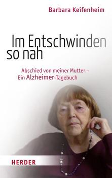 Im Entschwinden so nah: Abschied von meiner Mutter - Ein Alzheimer-Tagebuch - Keifenheim, Barbara