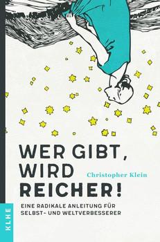 Wer gibt, wird reicher!. Eine radikale Anleitung für Selbst- und Weltverbesserer - Klein Christopher  [Taschenbuch]