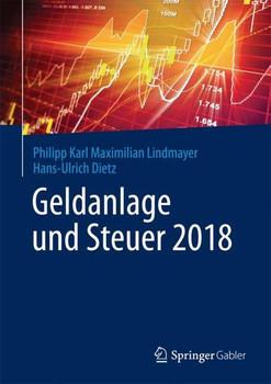 Geldanlage und Steuer 2018. Ihr zuverlässiger Begleiter in unsicheren Zeiten - Philipp Karl Maximilian Lindmayer  [Gebundene Ausgabe]