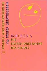 Die ersten drei Jahre des Kindes: Erwerb des aufrechten Ganges, Erlernen der Muttersprache, Erwachen des Denkens - Karl König