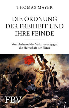 Die Ordnung der Freiheit und ihre Feinde. Vom Aufstand der Verlassenen gegen die Herrschaft der Eliten - Thomas Mayer  [Taschenbuch]