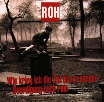 Roh - Wie Krieg Ich die Zeit...