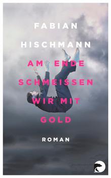 Am Ende schmeißen wir mit Gold: Roman - Hischmann, Fabian