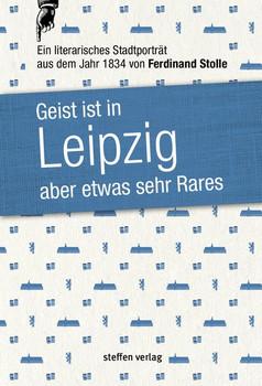 Geist ist in Leipzig aber etwas sehr Rares. Ein literarisches Stadtporträt aus dem Jahr 1834 - Ferdinand Stolle  [Gebundene Ausgabe]