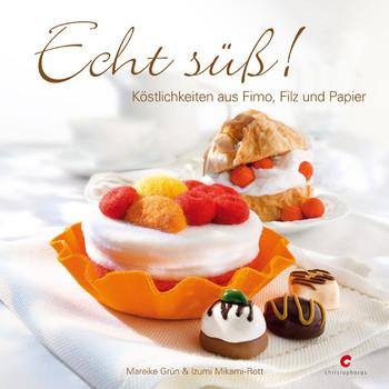 Echt süß!: Köstlichkeiten aus Fimo, Filz und Papier - Mareike Grün