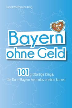 Bayern ohne Geld. 101 großartige Dinge, die Du in Bayern kostenlos erleben kannst - Daniel Wiechmann  [Taschenbuch]