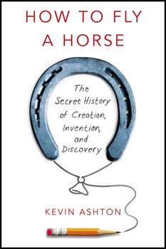 How To Fly A Horse: The Secret History of Creation, Invention, and Discovery - Ashton, Kevin