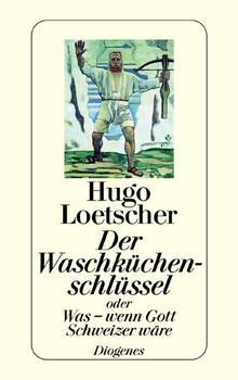 Der Waschküchenschlüssel: Oder Was - wenn Gott Schweizer wäre - Hugo Loetscher