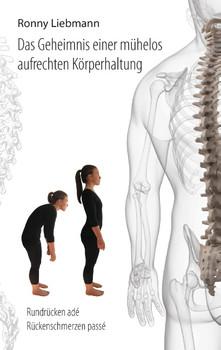 Das Geheimnis einer mühelos aufrechten Körperhaltung: Rundrücken adé, Rückenschmerzen passé - Liebmann, Ronny