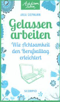 Gelassen arbeiten: Wie Achtsamkeit den Berufsalltag erleichtert - Anja Siepmann [Taschenbuch]