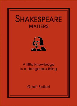 Shakespeare Matters: A Little Knowledge Is a Dangerous Thing - Spiteri, Geoff