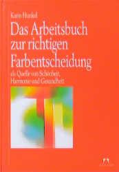 Das Arbeitsbuch zur richtigen Farbentscheidung als Quelle von Schönheit, Harmonie und Gesundheit - Karin Hunkel