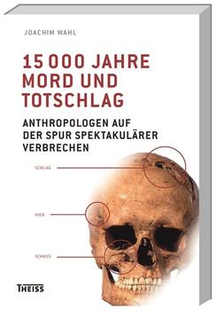 15000 Jahre Mord und Totschlag: Anthropologen auf der Spur spektakulärer Verbrechen - Wahl, Joachim