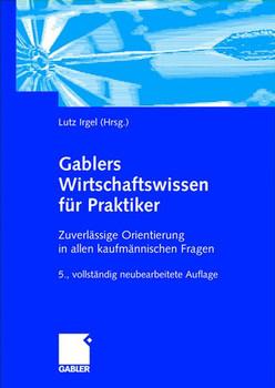 Gablers Wirtschaftswissen für Praktiker: Zuverlässige Orientierung in allen kaufmännischen Fragen - Lutz Irgel