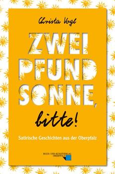 Zwei Pfund Sonne, bitte!. Satirische Geschichten aus der Oberpfalz - Christa Vogl  [Taschenbuch]