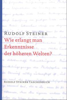 Wie erlangt man Erkenntnisse der höheren Welten? - Rudolf Steiner