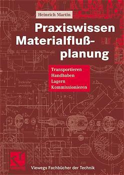 Praxiswissen Materialflußplanung. Transportieren, Handhaben, Lagern, Kommissionieren - Heinrich Martin