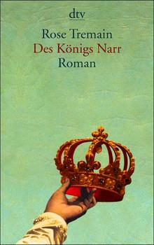 Des Königs Narr. Roman aus dem England des siebzehnten Jahrhunderts - Rose Tremain