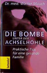 Die Bombe unter der Achselhöhle. Praktische Tips für eine gesunde Familie - Walter Mauch