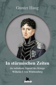 In stürmischen Zeiten: Die  turbulente Jugend von König Wilhelm I. von Württemberg - Haug, Gunter