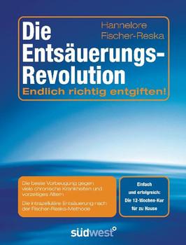 Die Entsäuerungs-Revolution: Endlich richtig entgiften! - Hannelore Fischer-Reska