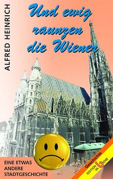Und ewig raunzen die Wiener: Eine etwas andere Stadtgeschichte - Heinrich, Alfred