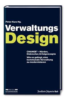 Verwaltungs-Design: CHANGE2 - Hürden, Eisbrecher, Erfolgsrezepte. Wie es gelingt, eine kommunale Verwaltung zu modernisieren - Peter Kurz