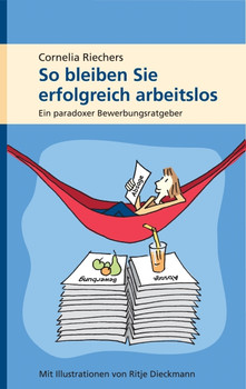 So bleiben Sie erfolgreich arbeitslos: Ein paradoxer Bewerbungsratgeber - Cornelia Riechers