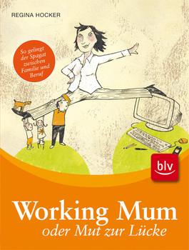 Working Mum oder Mut zur Lücke: So gelingt der Spagat zwischen Familie und Beruf - Regina Hocker