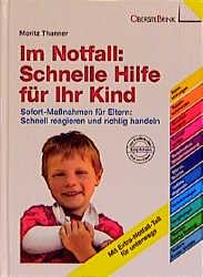 Im Notfall: Schnelle Hilfe für Ihr Kind: Sofort-Maßnahmen für Eltern: Schnell reagieren und richtig handeln. Alle wichtigen Sofort-Hilfen auf einen Blick - Moritz Thanner
