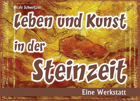 Leben und Kunst in der Steinzeit. Eine Werkstatt - Nicole Schweitzer