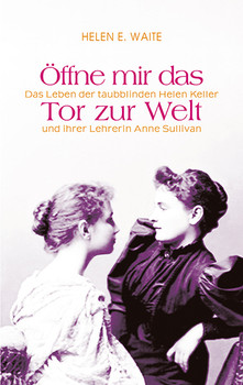 Öffne mir das Tor zur Welt: Das Leben der taubblinden Helen Keller und ihrer Lehrerin Anne Sullivan - Helen E. Waite